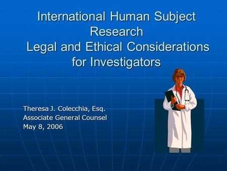 International Human Subject Research Legal and Ethical Considerations for Investigators Theresa J. Colecchia, Esq. Associate General Counsel May 8, 2006.