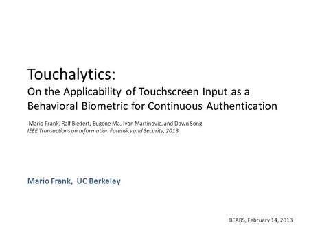 Touchalytics: On the Applicability of Touchscreen Input as a Behavioral Biometric for Continuous Authentication Mario Frank, Ralf Biedert, Eugene Ma, Ivan.