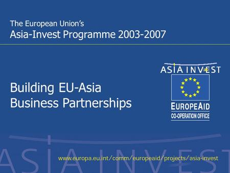 1 The European Union's Asia-Invest Programme 2003-2007 Building EU-Asia Business Partnerships.