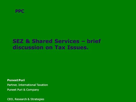 SEZ & Shared Services – brief discussion on Tax Issues. PPC Puneet Puri Partner, International Taxation Puneet Puri & Company CEO, Research & Strategies.
