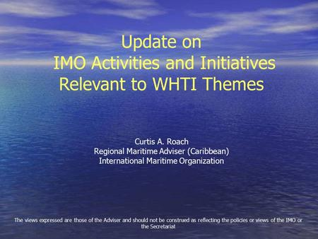Update on IMO Activities and Initiatives Relevant to WHTI Themes Curtis A. Roach Regional Maritime Adviser (Caribbean) International Maritime Organization.