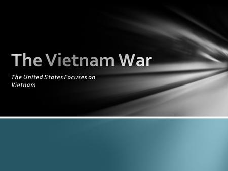 The United States Focuses on Vietnam. Japanese take power in Vietnam during World War II. China had controlled the region off and on for hundreds of years.
