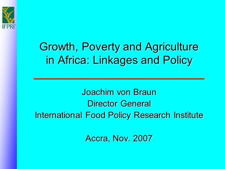 Growth, Poverty and Agriculture in Africa: Linkages and Policy Joachim von Braun Director General International Food Policy Research Institute Accra, Nov.