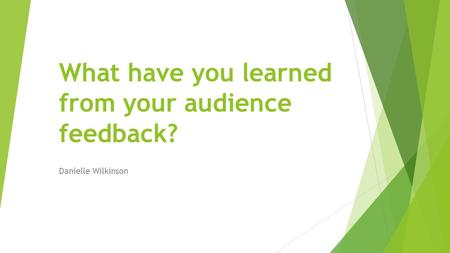 What have you learned from your audience feedback? Danielle Wilkinson.