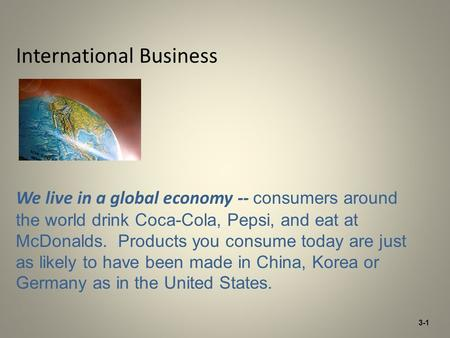 International Business We live in a global economy -- consumers around the world drink Coca-Cola, Pepsi, and eat at McDonalds. Products you consume today.