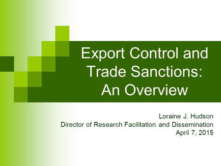 Export Control and Trade Sanctions: An Overview Loraine J. Hudson Director of Research Facilitation and Dissemination April 7, 2015.