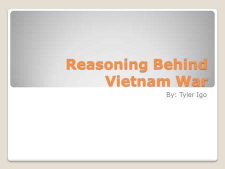 Reasoning Behind Vietnam War By: Tyler Igo. French Conflict Before World War 2, French empire controlled Vietnam During World War 2 they lost control.