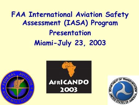 FAA International Aviation Safety Assessment (IASA) Program Presentation Miami-July 23, 2003.