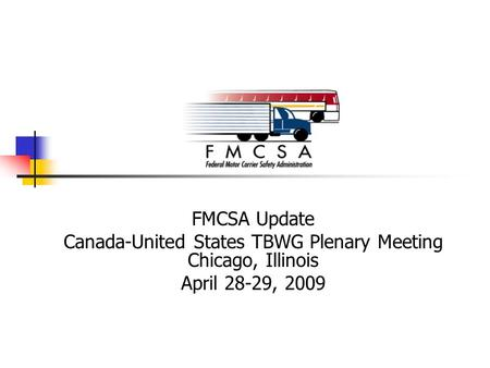 FMCSA Update Canada-United States TBWG Plenary Meeting Chicago, Illinois April 28-29, 2009.