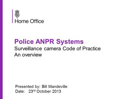 Police ANPR Systems Surveillance camera Code of Practice An overview Presented by:Bill Mandeville Date:23 rd October 2013.