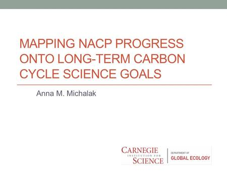 MAPPING NACP PROGRESS ONTO LONG-TERM CARBON CYCLE SCIENCE GOALS Anna M. Michalak.