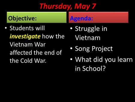 Thursday, May 7 Objective: Students will investigate how the Vietnam War affected the end of the Cold War. Agenda: Struggle in Vietnam Song Project What.