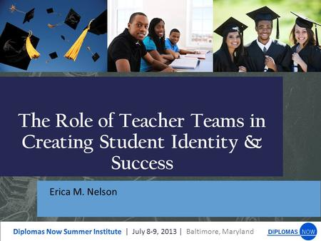 The Role of Teacher Teams in Creating Student Identity & Success Erica M. Nelson.