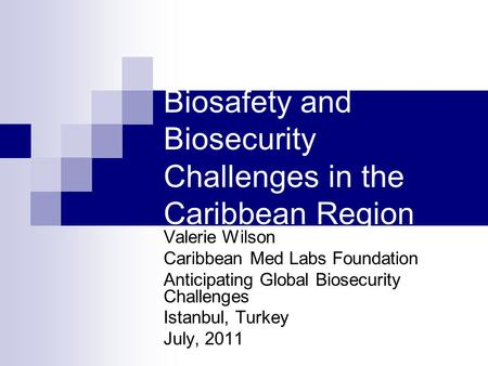 Biosafety and Biosecurity Challenges in the Caribbean Region Valerie Wilson Caribbean Med Labs Foundation Anticipating Global Biosecurity Challenges Istanbul,