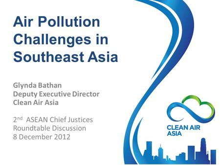 Air Pollution Challenges in Southeast Asia Glynda Bathan Deputy Executive Director Clean Air Asia 2 nd ASEAN Chief Justices Roundtable Discussion 8 December.