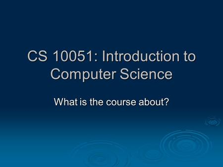 CS 10051: Introduction to Computer Science What is the course about?