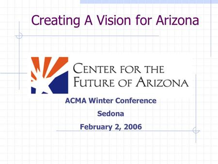 Creating A Vision for Arizona ACMA Winter Conference Sedona February 2, 2006.