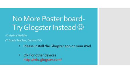 No More Poster board- Try Glogster Instead -Christina Weddle 5 th Grade Teacher, Denton ISD Please install the Glogster app on your iPad OR For other devices.