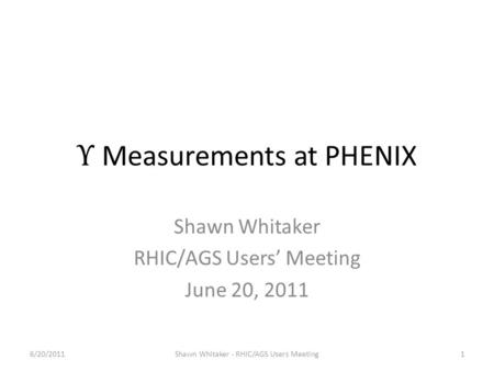 Υ Measurements at PHENIX Shawn Whitaker RHIC/AGS Users' Meeting June 20, 2011 6/20/20111Shawn Whitaker - RHIC/AGS Users Meeting.