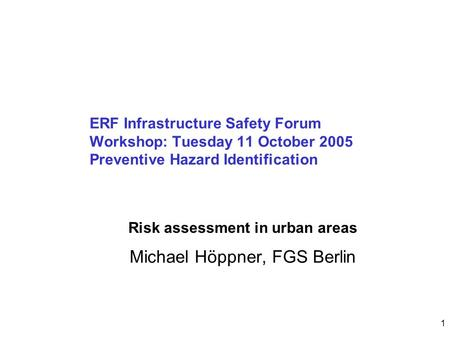 1 ERF Infrastructure Safety Forum Workshop: Tuesday 11 October 2005 Preventive Hazard Identification Michael Höppner, FGS Berlin Risk assessment in urban.