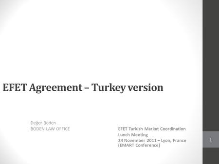 EFET Agreement – Turkey version Değer Boden BODEN LAW OFFICEEFET Turkish Market Coordination Lunch Meeting 24 November 2011 – Lyon, France (EMART Conference)