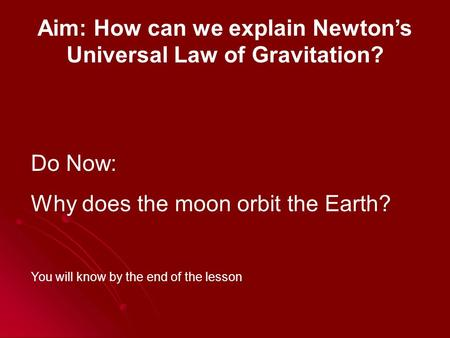 Aim: How can we explain Newton's Universal Law of Gravitation? Do Now: Why does the moon orbit the Earth? You will know by the end of the lesson.