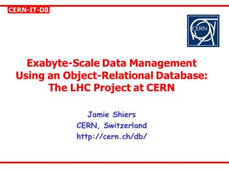 CERN-IT-DB Exabyte-Scale Data Management Using an Object-Relational Database: The LHC Project at CERN Jamie Shiers CERN, Switzerland
