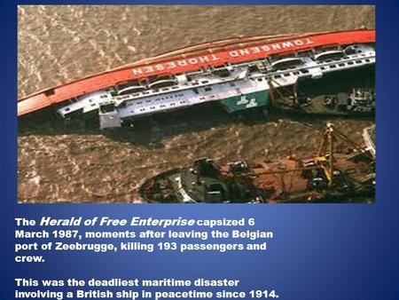 The Herald of Free Enterprise capsized 6 March 1987, moments after leaving the Belgian port of Zeebrugge, killing 193 passengers and crew. This was the.