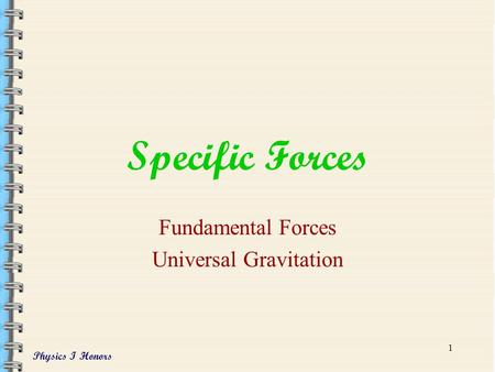 Physics I Honors 1 Specific Forces Fundamental Forces Universal Gravitation.