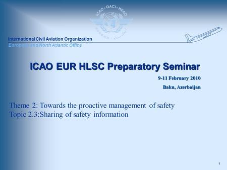 International Civil Aviation Organization European and North Atlantic Office 1 ICAO EUR HLSC Preparatory Seminar 9-11 February 2010 Baku, Azerbaijan Theme.
