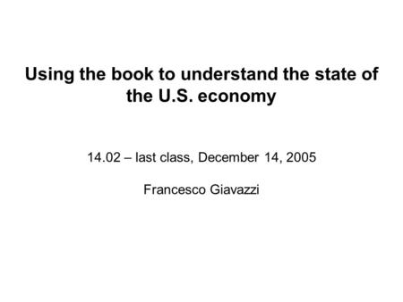 Using the book to understand the state of the U.S. economy 14.02 – last class, December 14, 2005 Francesco Giavazzi.
