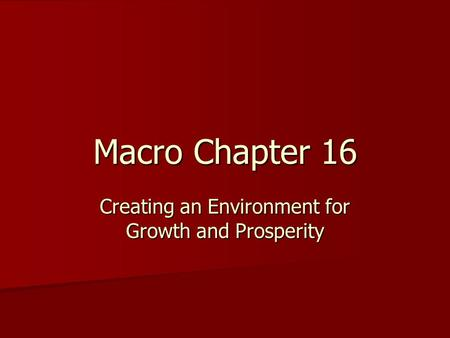 Macro Chapter 16 Creating an Environment for Growth and Prosperity.