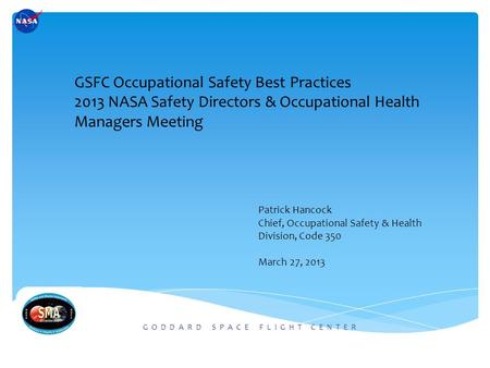 G O D D A R D S P A C E F L I G H T C E N T E R GSFC Occupational Safety Best Practices 2013 NASA Safety Directors & Occupational Health Managers Meeting.