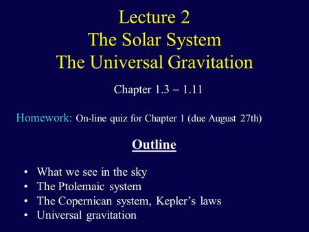 Lecture 2 The Solar System The Universal Gravitation Chapter 1.3  1.11 Homework: On-line quiz for Chapter 1 (due August 27th) Outline What we see in the.