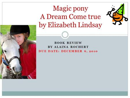 BOOK REVIEW BY ALAINA ROCHERT DUE DATE: DECEMBER 6, 2010 Magic pony A Dream Come true by Elizabeth Lindsay.