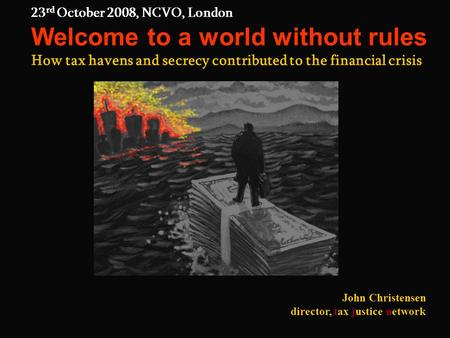 23 rd October 2008, NCVO, London Welcome to a world without rules How tax havens and secrecy contributed to the financial crisis John Christensen director,