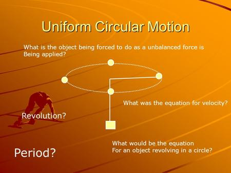 Uniform Circular Motion What is the object being forced to do as a unbalanced force is Being applied? What was the equation for velocity? What would be.