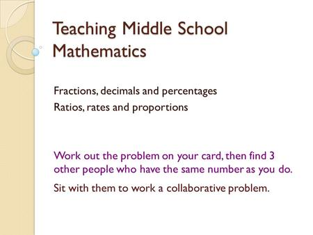 Teaching Middle School Mathematics Fractions, decimals and percentages Ratios, rates and proportions Work out the problem on your card, then find 3 other.