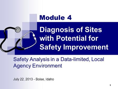 Diagnosis of Sites with Potential for Safety Improvement 1 Module 4 Safety Analysis in a Data-limited, Local Agency Environment July 22, 2013 - Boise,