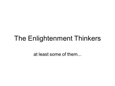 The Enlightenment Thinkers at least some of them...