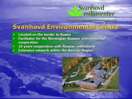 Svanhovd Environmental Centre Located on the border to RussiaLocated on the border to Russia Facilitator for the Norwegian-Russian environmental cooperationFacilitator.