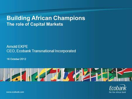 Building African Champions The role of Capital Markets Arnold EKPE CEO, Ecobank Transnational Incorporated 16 October 2012.