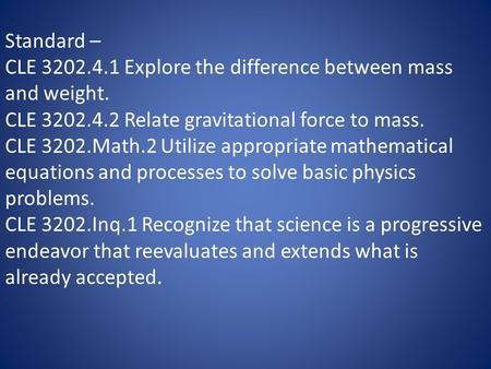 Standard – CLE 3202.4.1 Explore the difference between mass and weight. CLE 3202.4.2 Relate gravitational force to mass. CLE 3202.Math.2 Utilize appropriate.