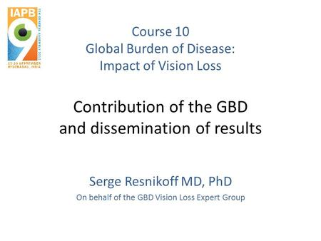 Course 10 Global Burden of Disease: Impact of Vision Loss Contribution of the GBD and dissemination of results Serge Resnikoff MD, PhD On behalf of the.