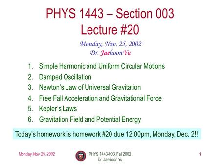 Monday, Nov. 25, 2002PHYS 1443-003, Fall 2002 Dr. Jaehoon Yu 1 PHYS 1443 – Section 003 Lecture #20 Monday, Nov. 25, 2002 Dr. Jaehoon Yu 1.Simple Harmonic.