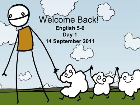 Welcome Back! English 5-6 Day 1 14 September 2011.