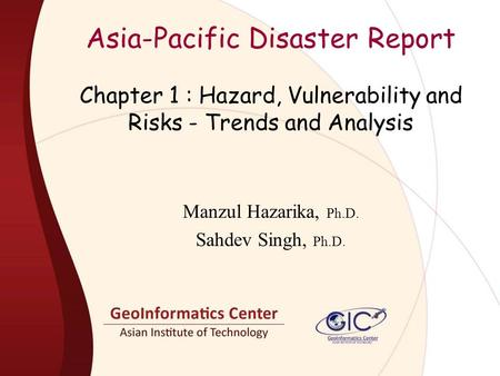 Asia-Pacific Disaster Report Manzul Hazarika, Ph.D. Sahdev Singh, Ph.D. Chapter 1 : Hazard, Vulnerability and Risks - Trends and Analysis.