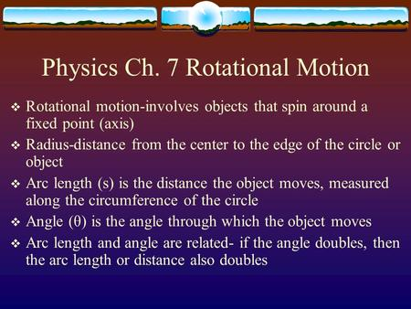 Physics Ch. 7 Rotational Motion  Rotational motion-involves objects that spin around a fixed point (axis)  Radius-distance from the center to the edge.