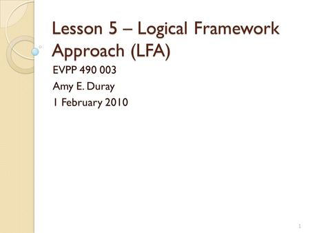 Lesson 5 – Logical Framework Approach (LFA) EVPP 490 003 Amy E. Duray 1 February 2010 1.