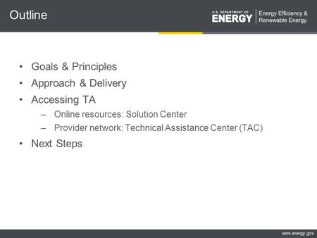 Eere.energy.gov Outline Goals & Principles Approach & Delivery Accessing TA –Online resources: Solution Center –Provider network: Technical Assistance.